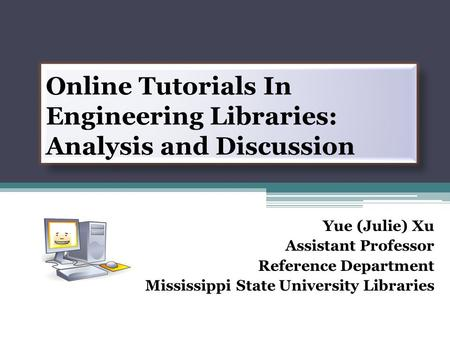 Online Tutorials In Engineering Libraries: Analysis and Discussion Yue (Julie) Xu Assistant Professor Reference Department Mississippi State University.