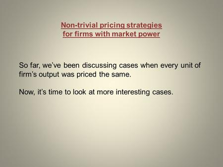 Non-trivial pricing strategies for firms with market power So far, we've been discussing cases when every unit of firm's output was priced the same. Now,