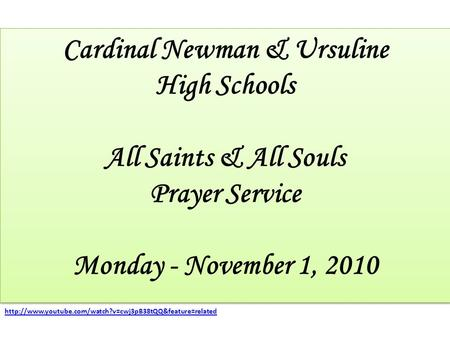 Cardinal Newman & Ursuline High Schools All Saints & All Souls Prayer Service Monday - November 1, 2010 Cardinal Newman & Ursuline High Schools All Saints.