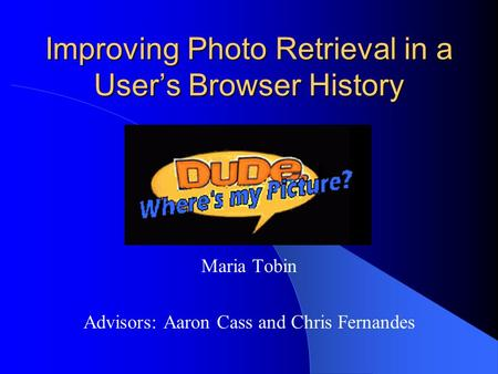 Improving Photo Retrieval in a User's Browser History Maria Tobin Advisors: Aaron Cass and Chris Fernandes.