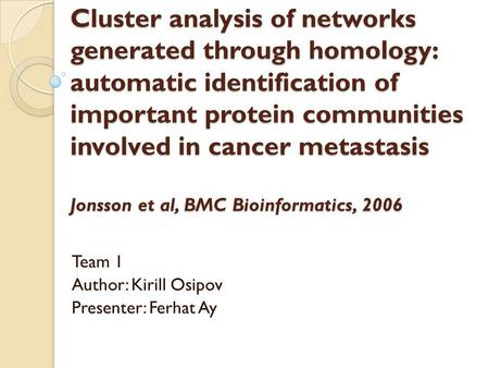 Cluster analysis of networks generated through homology: automatic identification of important protein communities involved in cancer metastasis Jonsson.