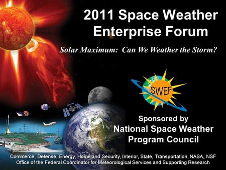 2011 Space Weather Enterprise Forum Sponsored by National Space Weather Program Council Commerce, Defense, Energy, Homeland Security, Interior, State,