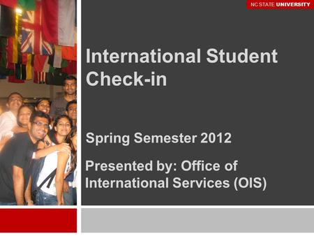 International Student Check-in Spring Semester 2012 Presented by: Office of International Services (OIS) NC STATE UNIVERSITY.