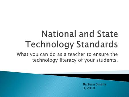 What you can do as a teacher to ensure the technology literacy of your students. Barbara Smalla 3/2010.