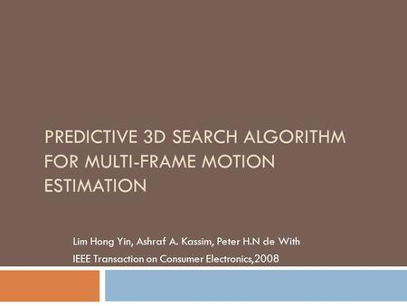 PREDICTIVE 3D SEARCH ALGORITHM FOR MULTI-FRAME MOTION ESTIMATION Lim Hong Yin, Ashraf A. Kassim, Peter H.N de With IEEE Transaction on Consumer Electronics,2008.