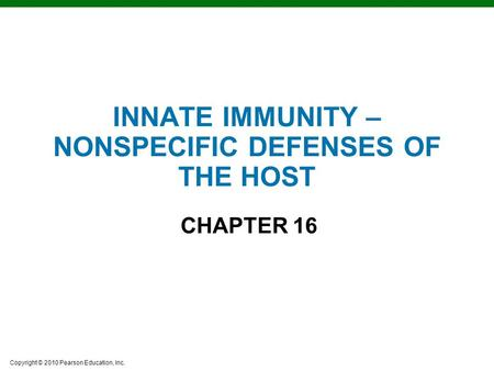Copyright © 2010 Pearson Education, Inc. INNATE IMMUNITY – NONSPECIFIC DEFENSES OF THE HOST CHAPTER 16.