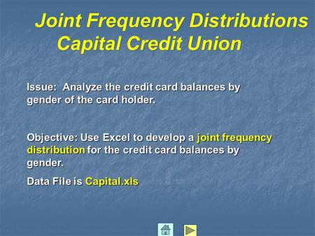 Joint Frequency Distributions Capital Credit Union Issue: Analyze the credit card balances by gender of the card holder. Objective: Use Excel to develop.