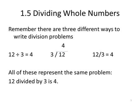 1 1.5 Dividing Whole Numbers Remember there are three different ways to write division problems 4 12 ÷ 3 = 43 / 1212/3 = 4 All of these represent the same.