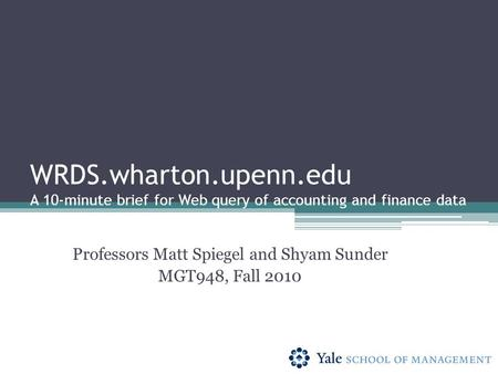 WRDS.wharton.upenn.edu A 10-minute brief for Web query of accounting and finance data Professors Matt Spiegel and Shyam Sunder MGT948, Fall 2010.