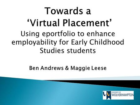 Towards a 'Virtual Placement' Using eportfolio to enhance employability for Early Childhood Studies students Ben Andrews & Maggie Leese.