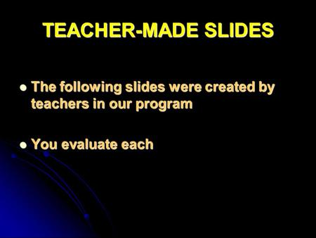 TEACHER-MADE SLIDES The following slides were created by teachers in our program The following slides were created by teachers in our program You evaluate.