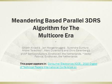 Meandering Based Parallel 3DRS Algorithm for The Multicore Era Ghiath Al-kadi‡, Jan Hoogerbrugge‡, Surendra Guntur‡, Andrei Terechko*, Marc Duranton‡ and.