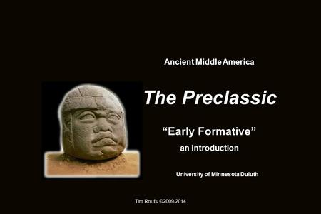 "Ancient Middle America The Preclassic ""Early Formative"" an introduction University of Minnesota Duluth Tim Roufs ©2009-2014."