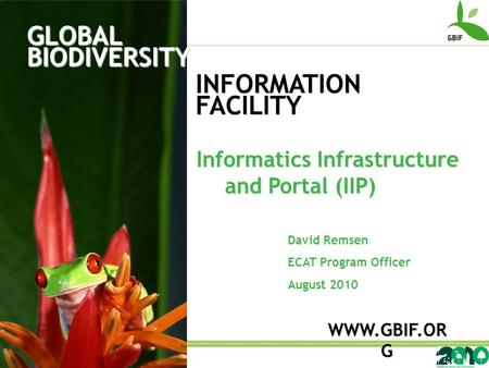 GLOBAL BIODIVERSITY INFORMATION FACILITY David Remsen ECAT Program Officer August 2010 WWW.GBIF.OR G Informatics Infrastructure and Portal (IIP)