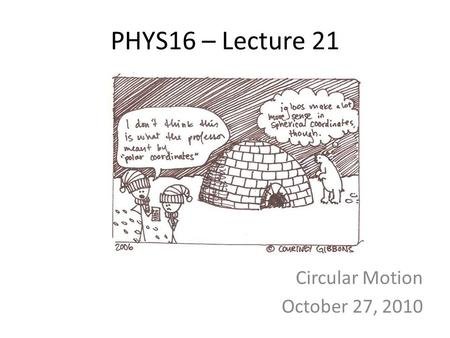 PHYS16 – Lecture 21 Circular Motion October 27, 2010.