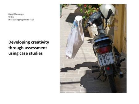 Hazel Messenger UHBS Developing creativity through assessment using case studies.