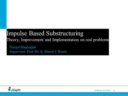 1 Challenge the future Impulse Based Substructuring Theory, Improvement and Implementation on real problems Nazgol Haghighat Supervisor: Prof. Dr. Ir.