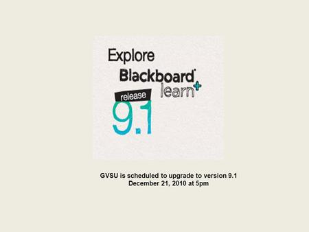 GVSU is scheduled to upgrade to version 9.1 December 21, 2010 at 5pm.