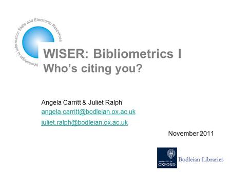 WISER: Bibliometrics I Who's citing you? Angela Carritt & Juliet Ralph  November 2011.