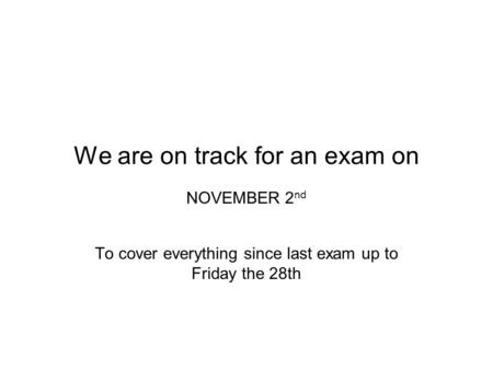 We are on track for an exam on NOVEMBER 2 nd To cover everything since last exam up to Friday the 28th.