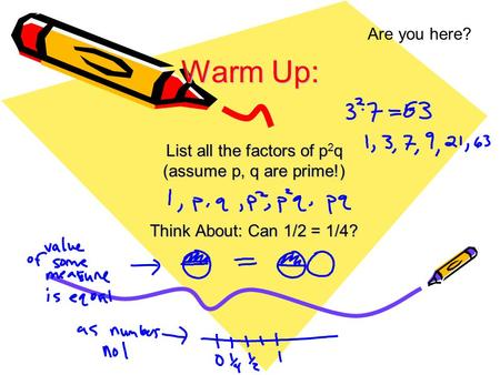 Are you here? List all the factors of p 2 q (assume p, q are prime!) Think About: Can 1/2 = 1/4? Warm Up: