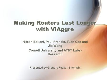 Making Routers Last Longer with ViAggre Hitesh Ballani, Paul Francis, Tuan Cao and Jia Wang Cornell University and AT&T Labs- Research Presented by Gregory.