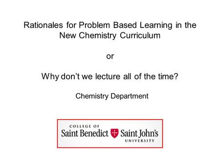 Rationales for Problem Based Learning in the New Chemistry Curriculum or Why don't we lecture all of the time? Chemistry Department.
