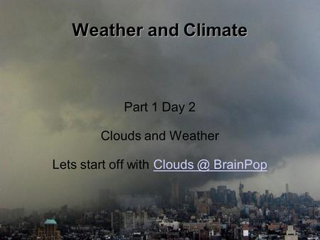 Weather and Climate Part 1 Day 2 Clouds and Weather Lets start off with  BrainPop.
