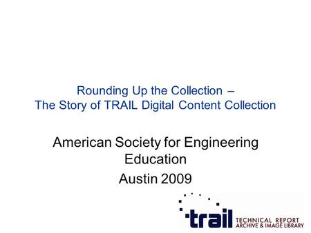 American Society for Engineering Education Austin 2009 Rounding Up the Collection – The Story of TRAIL Digital Content Collection.