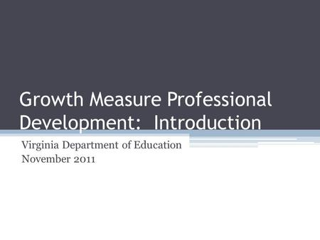 Growth Measure Professional Development: Introduction Virginia Department of Education November 2011.