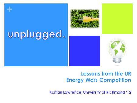 + Lessons from the UR Energy Wars Competition Kaitlan Lawrence, University of Richmond '12.