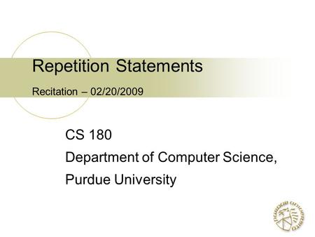 Repetition Statements Recitation – 02/20/2009 CS 180 Department of Computer Science, Purdue University.