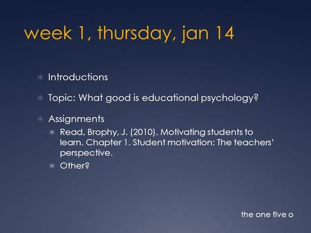 Week 1, thursday, jan 14  Introductions  Topic: What good is educational psychology?  Assignments  Read, Brophy, J. (2010). Motivating students to.