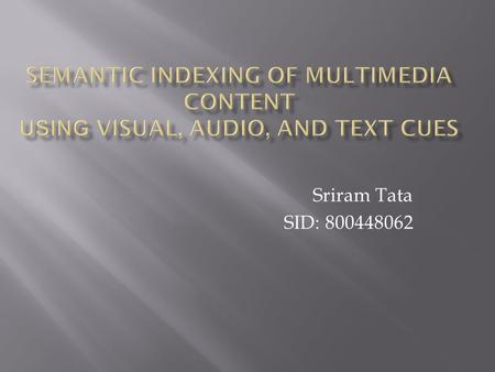 Sriram Tata SID: 800448062. Introduction: Large digital video libraries require tools for representing, searching, and retrieving content. One possibility.