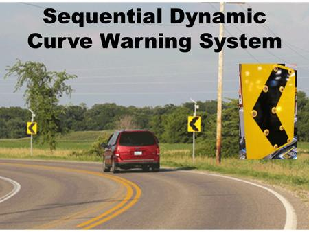 Sequential Dynamic Curve Warning System. Project Partners Technology Provider:  Traffic and Parking Control Co., (TAPCO) Evaluation Team:  CTRE (Iowa.