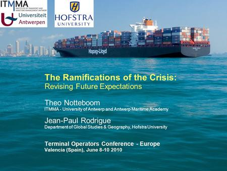 The Ramifications of the Crisis: Revising Future Expectations Theo Notteboom ITMMA - University of Antwerp and Antwerp Maritime Academy Jean-Paul Rodrigue.