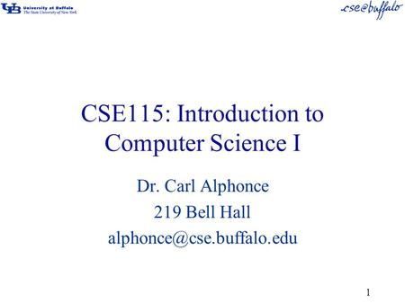 CSE115: Introduction to Computer Science I Dr. Carl Alphonce 219 Bell Hall 1.