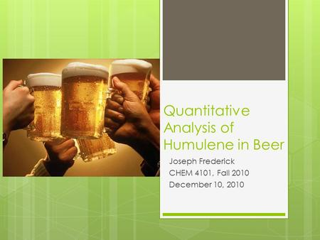 Quantitative Analysis of Humulene in Beer Joseph Frederick CHEM 4101, Fall 2010 December 10, 2010.