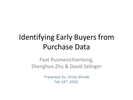 Identifying Early Buyers from Purchase Data Paat Rusmevichientong, Shenghuo Zhu & David Selinger Presented by: Vinita Shinde Feb 18 th, 2010.