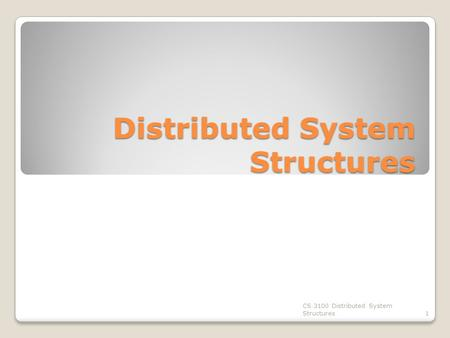 Distributed System Structures CS 3100 Distributed System Structures1.