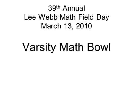 39 th Annual Lee Webb Math Field Day March 13, 2010 Varsity Math Bowl.