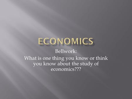 Bellwork: What is one thing you know or think you know about the study of economics???