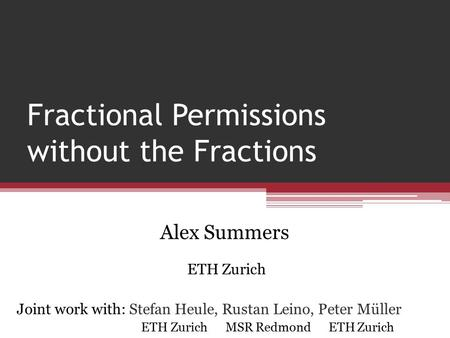 Fractional Permissions without the Fractions Alex Summers ETH Zurich Joint work with: Stefan Heule, Rustan Leino, Peter Müller ETH Zurich MSR Redmond ETH.