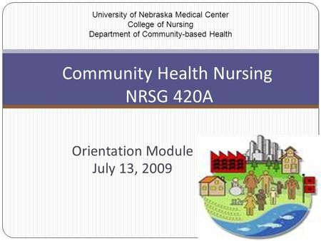 Orientation Module July 13, 2009 Community Health Nursing NRSG 420A University of Nebraska Medical Center College of Nursing Department of Community-based.