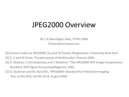 JPEG2000 Overview By L A Rønningen, Item, NTNU 2008 Presentation based on: [4] Lecture notes on JPEG2000, by prof. M Fowler, Binghamton University, New.