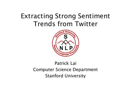 Extracting Strong Sentiment Trends from Twitter Patrick Lai Computer Science Department Stanford University.