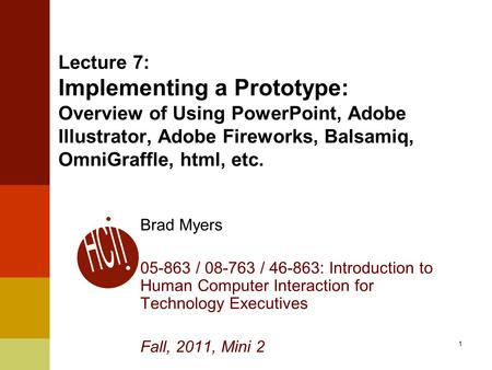 1 Lecture 7: Implementing a Prototype: Overview of Using PowerPoint, Adobe Illustrator, Adobe Fireworks, Balsamiq, OmniGraffle, html, etc. Brad Myers 05-863.