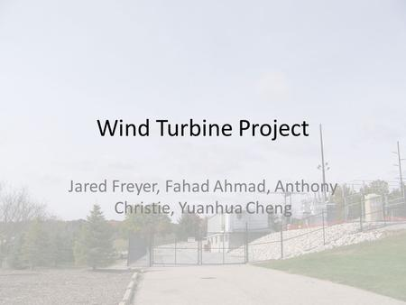 Wind Turbine Project Jared Freyer, Fahad Ahmad, Anthony Christie, Yuanhua Cheng.