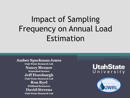 Impact of Sampling Frequency on Annual Load Estimation Amber Spackman Jones Utah Water Research Lab Nancy Mesner Watershed Science Jeff Horsburgh Utah.
