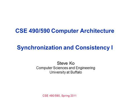 CSE 490/590, Spring 2011 CSE 490/590 Computer Architecture Synchronization and Consistency I Steve Ko Computer Sciences and Engineering University at Buffalo.